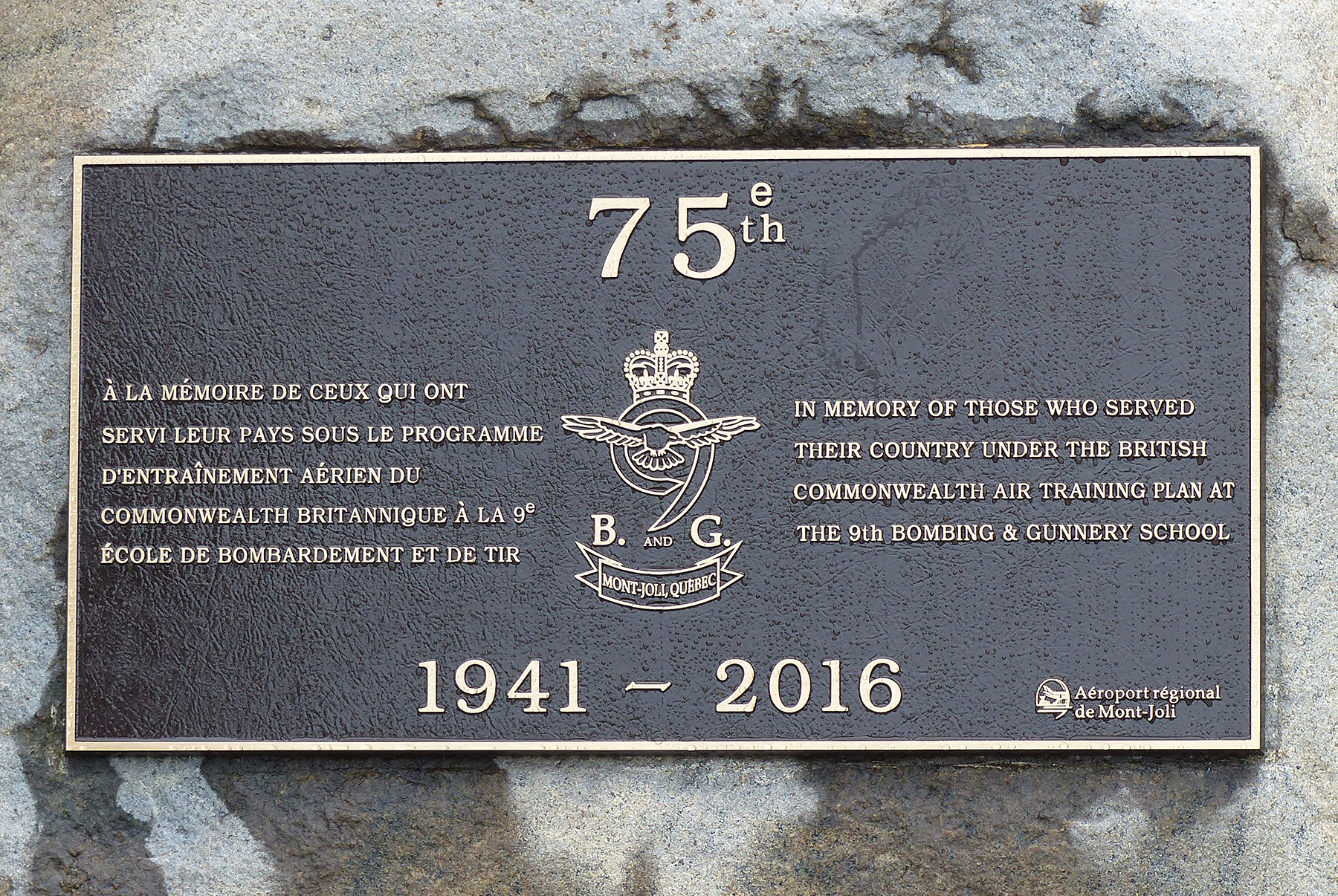 "The bronze plaque marking the 75th anniversary of the standing up of No. 9 Bombing and Gunnery School on RCAF Station Mont-Joli, Québec, and reading, ""IN MEMORY OF THOSE WHO SERVED THEIR COUNTRY UNDER THE BRITISH COMMONWEALTH AIR TRAINING PLAN AT THE 9th BOMBING & GUNNERY SCHOOL"", was unveiled just outside the entrance to Mont-Joli Regional Airport on August 22, 2016. PHOTO: Hélène Lavigne"
