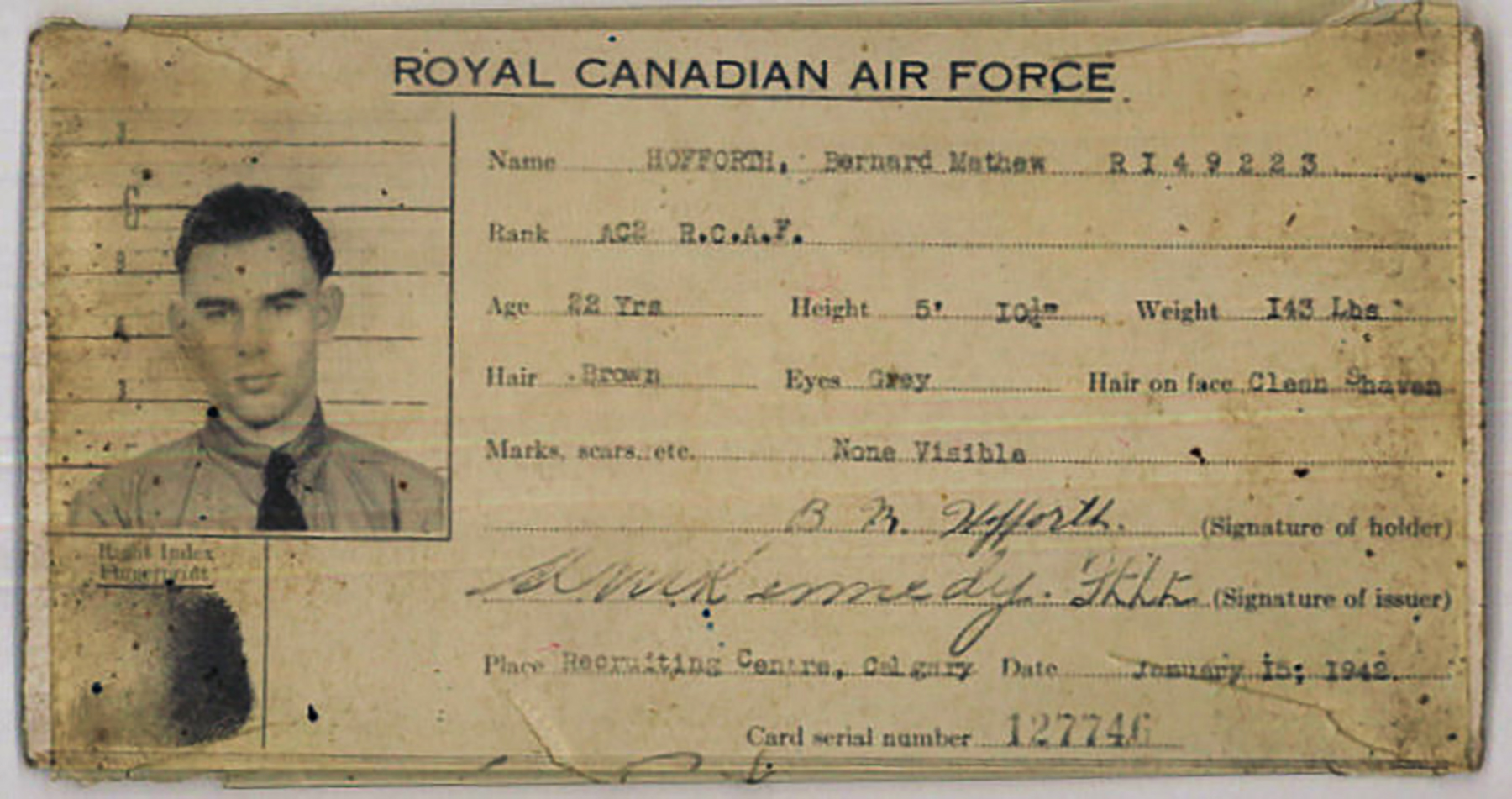 "RCAF Sergeant Bernard Mathew Hofforth was killed when Lancaster II DS-634 crashed at 01:30 west of Spieka, Germany, on July 29, 1944. The text on the pictured identification card reads: ROYAL CANADIAN AIR FORCE; Name: HOFFORTH, Bernard Mathew RI49223; Rank: AC2 R.C.A.F.; Age: 22 Yrs; Height: 5' 10½""; Weight: 145 Lbs; Hair: Brown; Eyes: grey; Hair on face: Clean Shaven; Marks. Scars, etc.: None Visible; B.M. Hofforth (Signature of holder); A.M. Kennedy Ft. Lt. (Signature of issuer) Place: Recruiting Centre, Calgary; Date: January 15, 1942; Card serial number: 127746 
