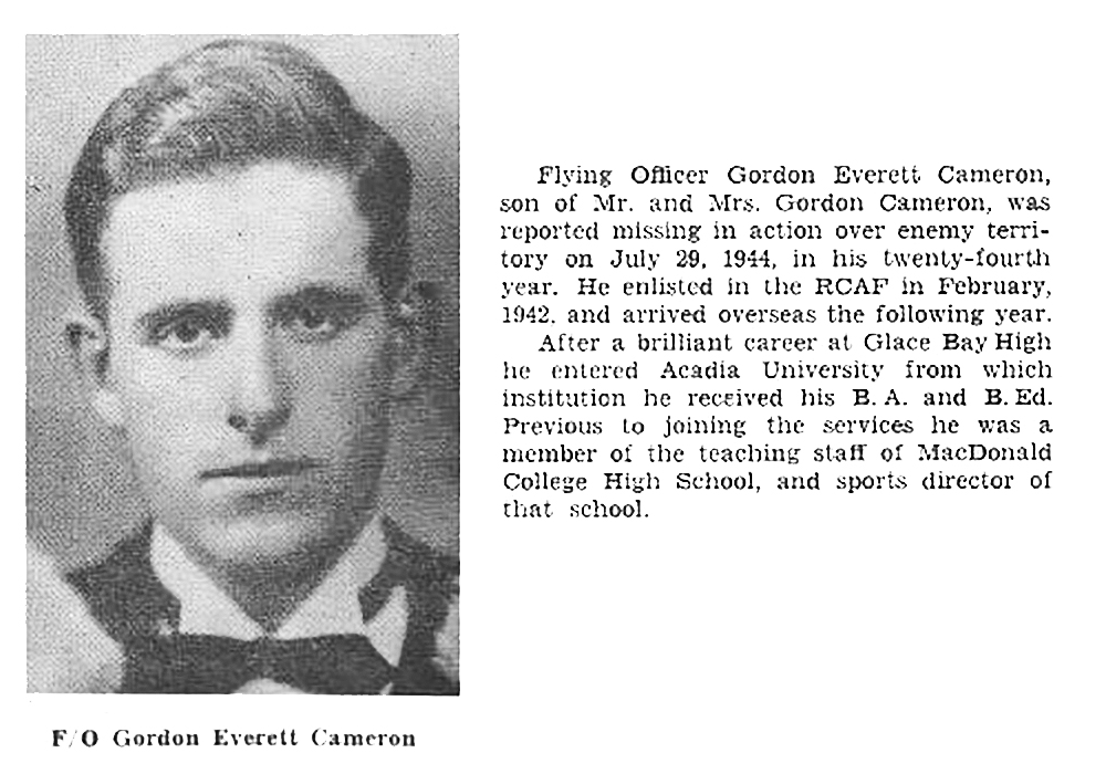 "A memorial page from the 1947 Glace Bay, Nova Scotia, High School yearbook, in memory of former student George Everett Cameron, who was reported missing when his Lancaster II LL-725 failed to return from a bombing mission. The text beside the image reads: ""Flying Officer Gordon Everett Cameron, son of Mr. and Mrs. Gordon Cameron, was reported missing action over enemy territory on July 29, 1944, in his twenty-fourth year. He enlisted in the RCAF in 1942, and arrived overseas the following year. After a brilliant career at Glace Bay High he entered Acadia University from which institution he received his B.A. and B.Ed. Previous to joining the service he was a member of the teaching staff of MacDonald College High School, and sports director of that school."" IMAGE: Ancestry.ca"