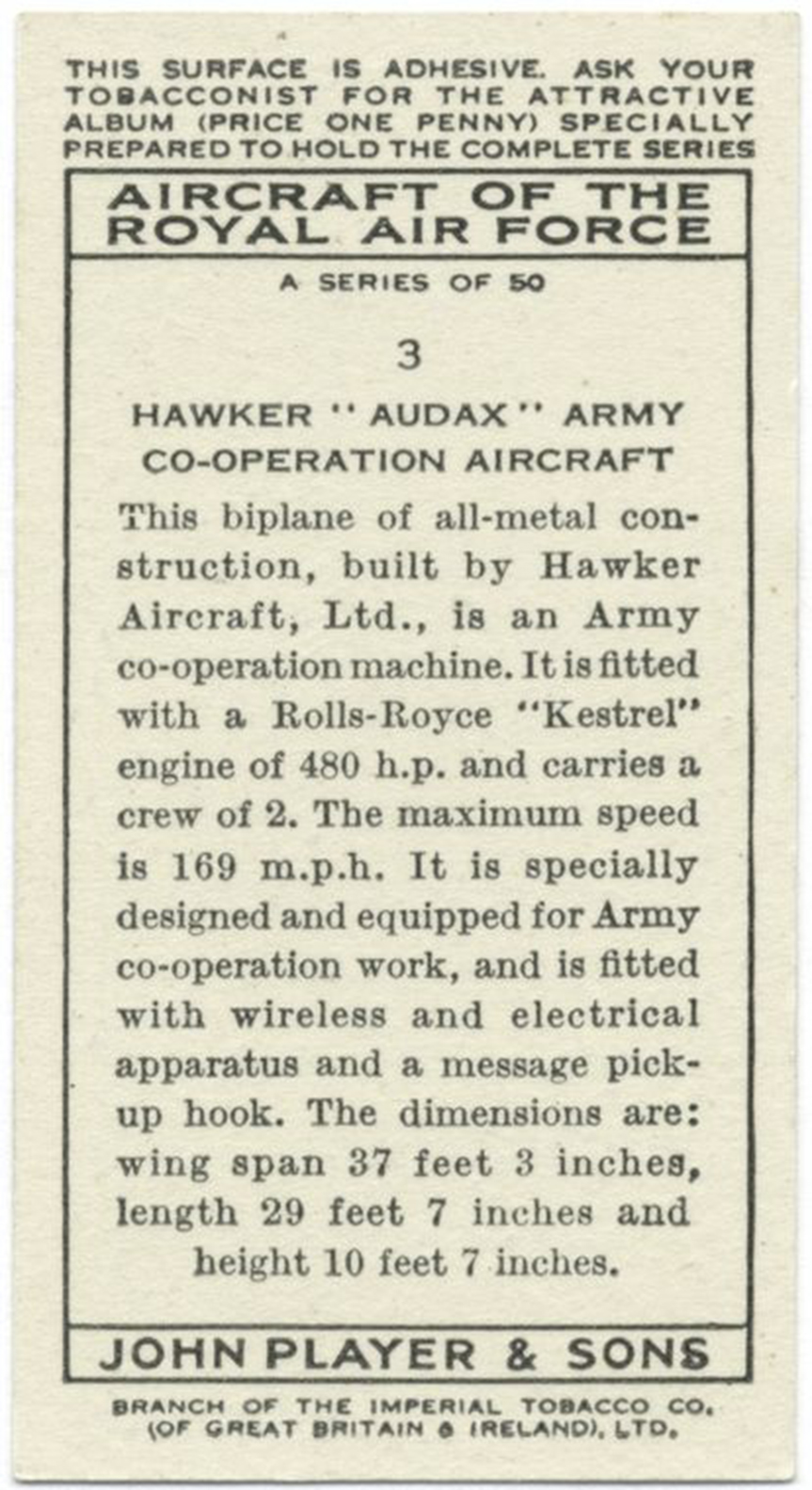 "The reverse of one of the ""Aircraft of the Royal Air Force"" series of cards included in packages of John Player & Sons cigarettes – this one depicting the Hawker Audax aircraft. The text reads: ""HAWKER 'AUDAX' ARMY CO-OPERATION AIRCRAFT. This biplane of all-metal construction, built by Hawker Aircraft, Ltd., is an Army co-operation machine. It is fitted with a Rolls-Royce 'Kestrel' engine of 480 h.p. and carries a crew of 2. The maximum speed is 169 m.p.h. [272 kilometres per hour]. It is specially designed and equipped for Army co-operation work, and is fitted with wireless and electrical apparatus and a message pick-up hook. The dimensions are: wing span 37 feet 3 inches [11.4 metres], length 29 feet 7 inches [9.1 metres] and height 10 feet 7 inches [3.3 metres]."" IMAGE: New York Public Library"