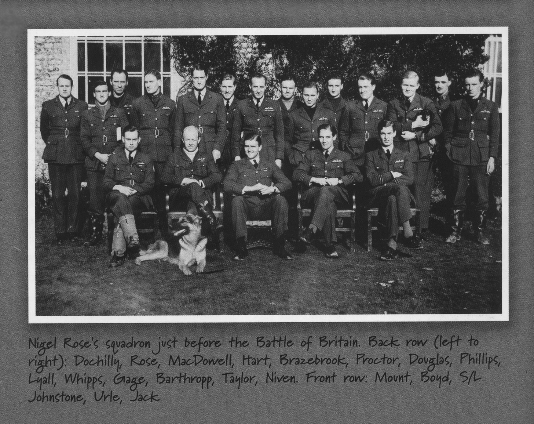 "The hand-written caption of this photo reads: ""Nigel Rose's squadron just before the Battle of Britain. Back row (left to right): Dochilly, Rose, MacDowell, Hart, Brazebrook, Proctor, Douglas, Phillips, Lyall, Whipps, Gage, Barthropp, Taylor, Niven. Front row: Mount, Bayd, Squadron Leader Johnstone, Urle, Jack"". PHOTO: Courtesy of John Hart"