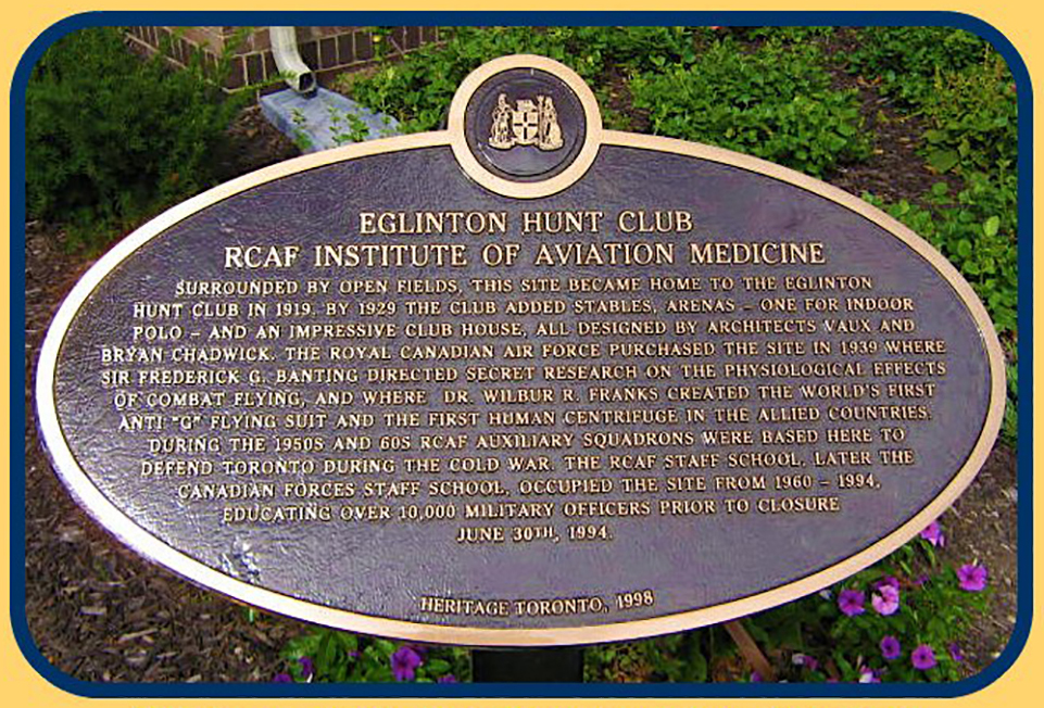 """Eglinton Hunt Club; RCAF Institute of Aviation Medicine.  Surrounded by open fields, this site became home to the Eglinton Hunt Club in 1919. By 1929 the club added stables, arenas – one for indoor polo – and an impressive club house, all designed by architects Vaux and Bryan Chadwick. The Royal Canadian Air Force purchased the site in 1939, where Sir Frederick G. Banting directed secret research on the physiological effects of combat flying, and where Doctor Wilbur R. Franks created the world's first anti ""G"" Flying Suit and the first human centrifuge. In the Allied countries during the 1950s and 60s, RCAF Auxiliary Squadrons were based here to defend Toronto during the Cold War. The RCAF Staff School, later the Canadian Forces Staff School, occupied the site from 1960 – 1994, educating over 10,000 military officers prior to closure June 30th, 1994. Heritage Toronto, 1998."" PHOTO: 400 & 411 Squadrons, Downsview Life https://get.google.com/albumarchive/106746528070391002095/album/AF1QipN-PYQGzXSGUulMgdbMOg1ritloTh4FqLi_sK87"
